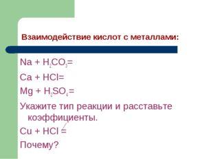 Взаимодействие кислот с металлами: Na + H2CO3= Ca + HCl= Mg + H2SO4 = Укажите