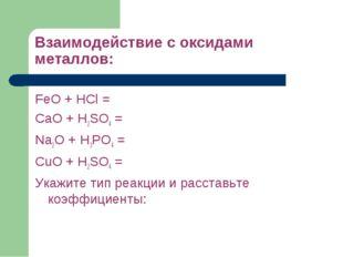 Взаимодействие с оксидами металлов: FeO + HCl = CaO + H2SO4 = Na2O + H3PO4 =