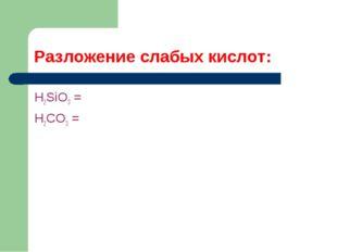 Разложение слабых кислот: H2SiO3 = H2CO3 =