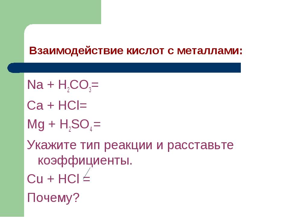 Взаимодействие кислот с металлами: Na + H2CO3= Ca + HCl= Mg + H2SO4 = Укажите...