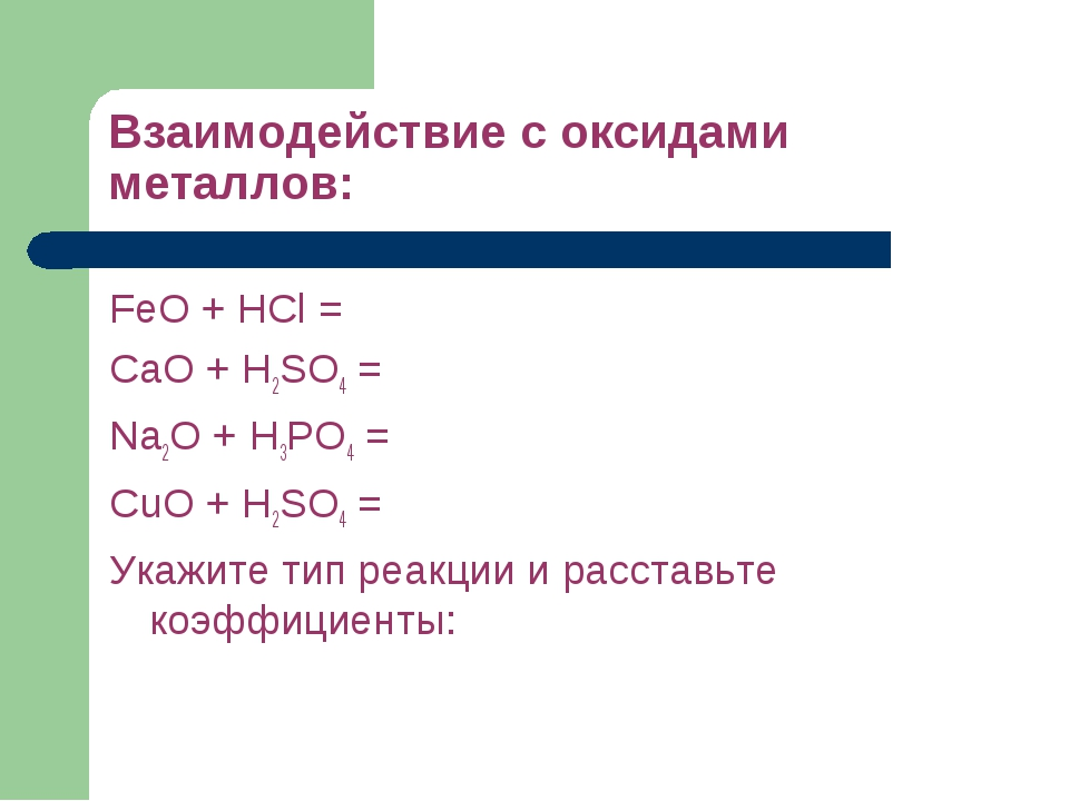 Взаимодействие с оксидами металлов: FeO + HCl = CaO + H2SO4 = Na2O + H3PO4 =...