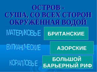 ГРЕНЛАНДИЯ ИСЛАНДИЯ БОЛЬШОЙ БАРЬЕРНЫЙ РИФ МАДАГАСКАР БРИТАНСКИЕ ГАВАЙСКИЕ АЗО