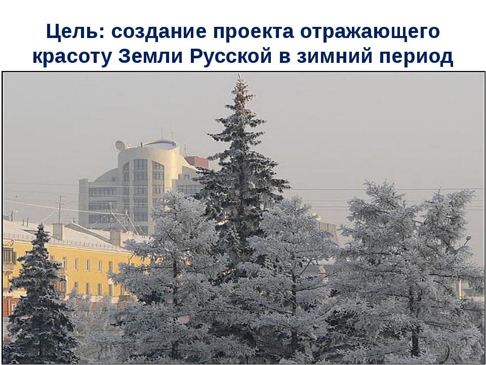 Цель: создание проекта отражающего красоту Земли Русской в зимний период