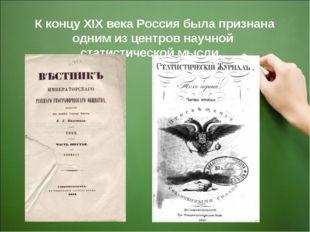 К концу ХIХ века Россия была признана одним из центров научной статистическо