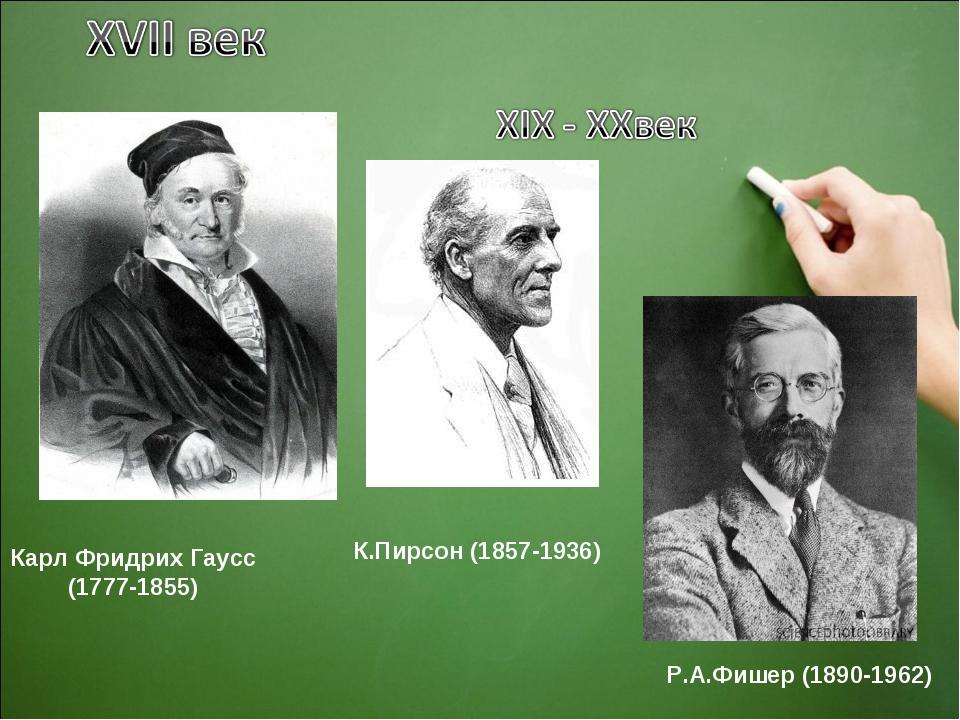 Карл Фридрих Гаусс (1777-1855) Р.А.Фишер (1890-1962) К.Пирсон (1857-1936)