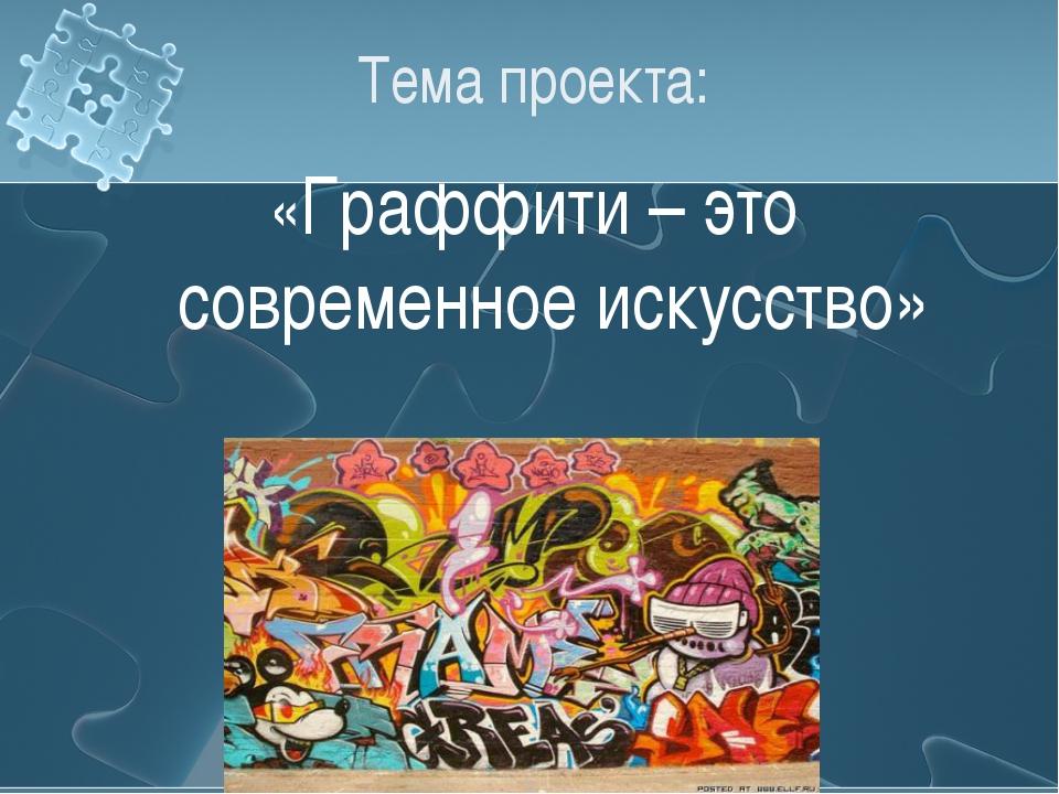 Тема проекта: «Граффити – это современное искусство»
