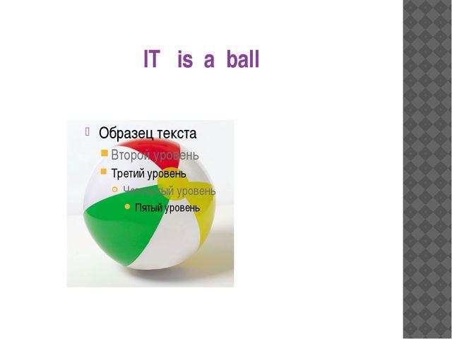 IT is a ball