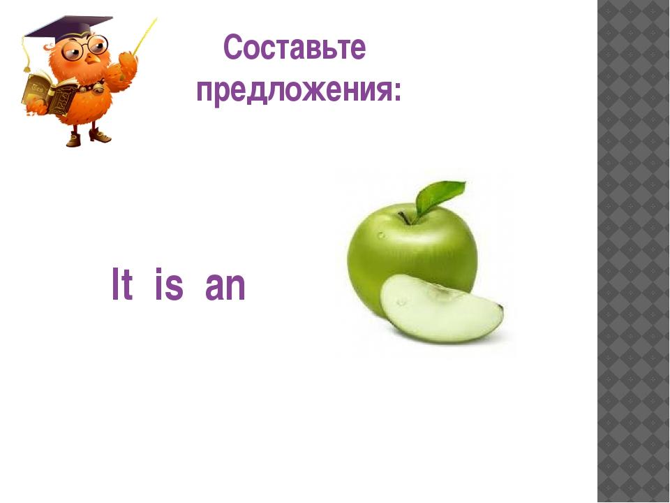 Составьте предложения: It is an