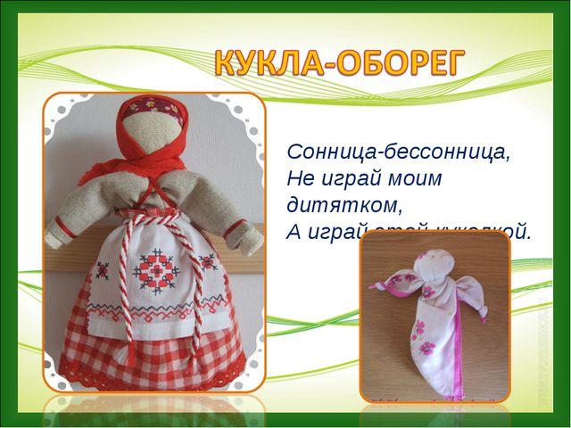 Сонница-бессонница, Не играй моим дитятком, А играй этой куколкой.