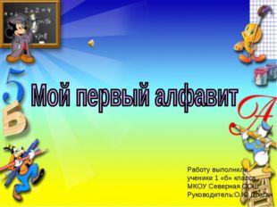 Работу выполнили ученики 1 «б» класса МКОУ Северная СОШ Руководитель:О.Ю.Драг