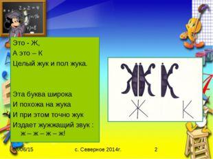 Это - Ж, А это – К Целый жук и пол жука. Эта буква широка И похожа на жука И