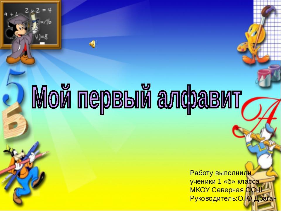 Работу выполнили ученики 1 «б» класса МКОУ Северная СОШ Руководитель:О.Ю.Драг...