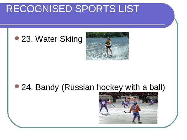RECOGNISED SPORTS LIST 23. Water Skiing 24. Bandy (Russian hockey with a ball)
