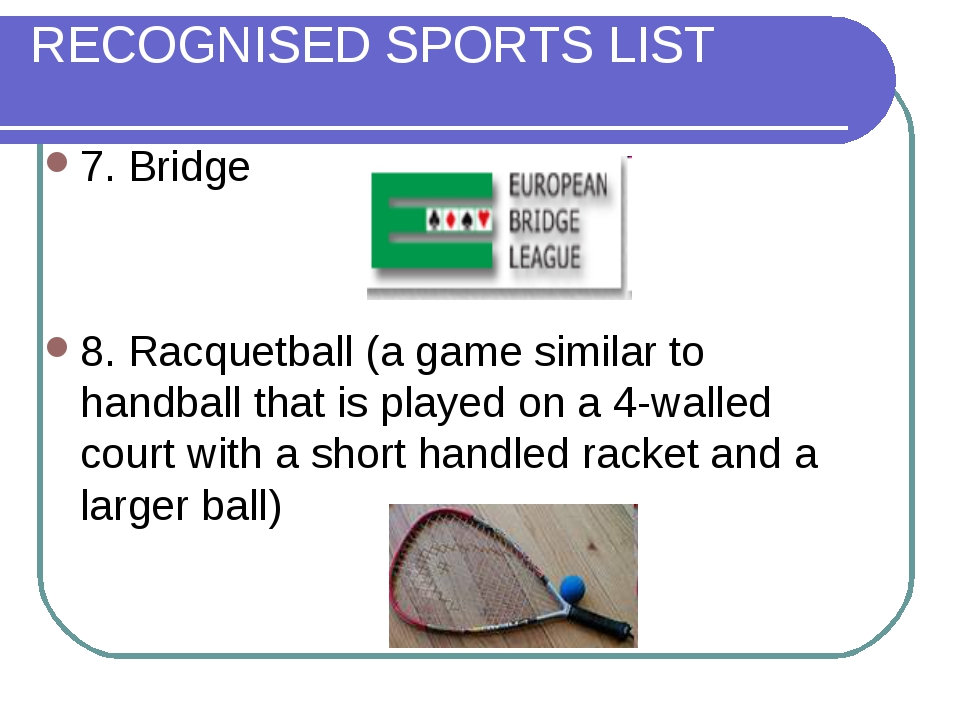 RECOGNISED SPORTS LIST 7. Bridge 8. Racquetball (a game similar to handball t...
