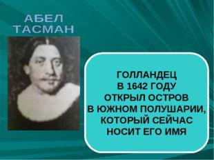 ГОЛЛАНДЕЦ В 1642 ГОДУ ОТКРЫЛ ОСТРОВ В ЮЖНОМ ПОЛУШАРИИ, КОТОРЫЙ СЕЙЧАС НОСИТ Е
