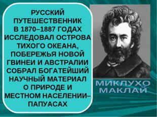 РУССКИЙ ПУТЕШЕСТВЕННИК В 1870–1887 ГОДАХ ИССЛЕДОВАЛ ОСТРОВА ТИХОГО ОКЕАНА, ПО
