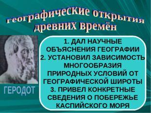 1. ДАЛ НАУЧНЫЕ ОБЪЯСНЕНИЯ ГЕОГРАФИИ 2. УСТАНОВИЛ ЗАВИСИМОСТЬ МНОГООБРАЗИЯ ПРИ