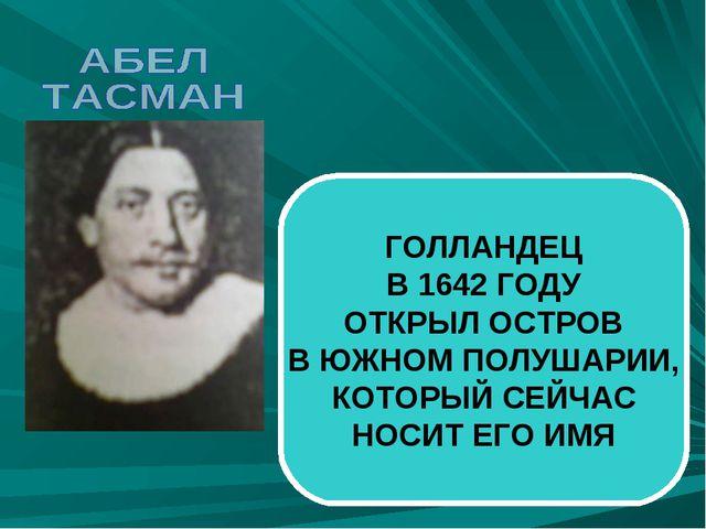 ГОЛЛАНДЕЦ В 1642 ГОДУ ОТКРЫЛ ОСТРОВ В ЮЖНОМ ПОЛУШАРИИ, КОТОРЫЙ СЕЙЧАС НОСИТ Е...