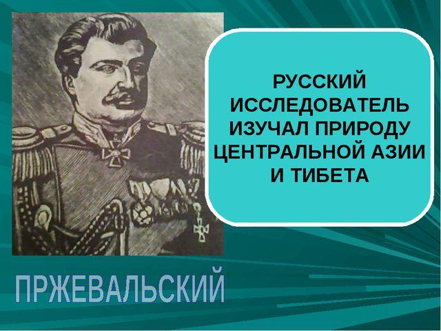 РУССКИЙ ИССЛЕДОВАТЕЛЬ ИЗУЧАЛ ПРИРОДУ ЦЕНТРАЛЬНОЙ АЗИИ И ТИБЕТА