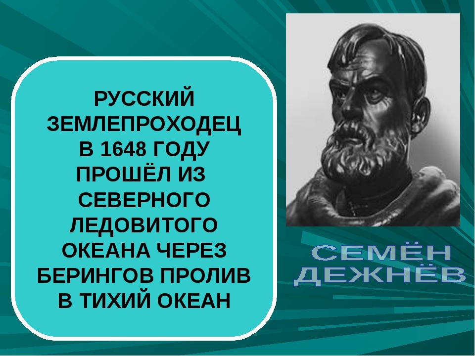 РУССКИЙ ЗЕМЛЕПРОХОДЕЦ В 1648 ГОДУ ПРОШЁЛ ИЗ СЕВЕРНОГО ЛЕДОВИТОГО ОКЕАНА ЧЕРЕЗ...