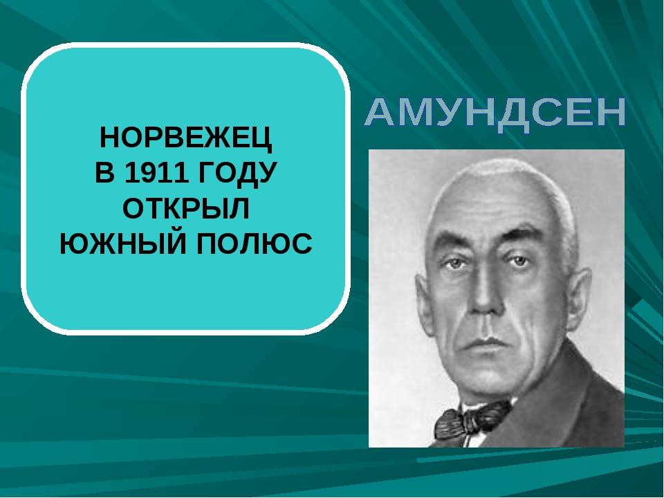 НОРВЕЖЕЦ В 1911 ГОДУ ОТКРЫЛ ЮЖНЫЙ ПОЛЮС