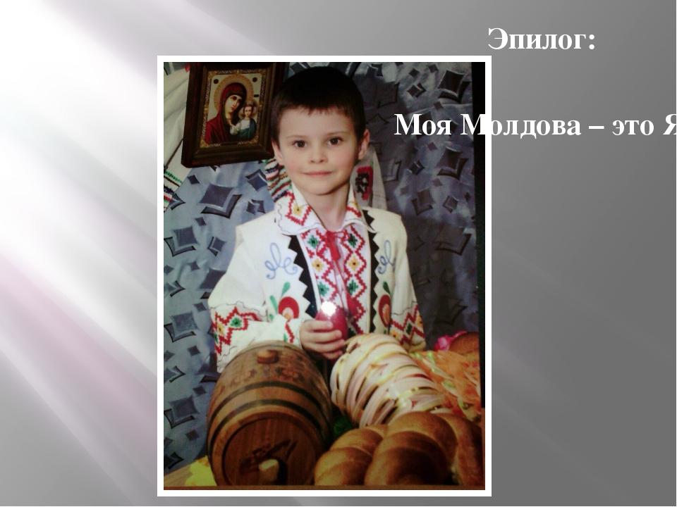 Эпилог: Моя Молдова – это Я!