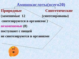 Аминокислоты(всего20) Природные Синтетические (заменимые 12 (синтезированы)