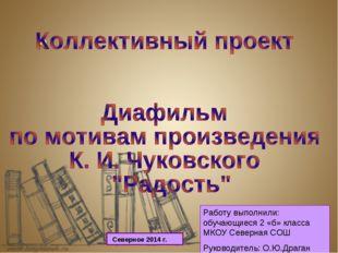 Работу выполнили: обучающиеся 2 «б» класса МКОУ Северная СОШ Руководитель: О.