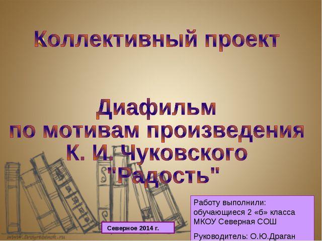 Работу выполнили: обучающиеся 2 «б» класса МКОУ Северная СОШ Руководитель: О....