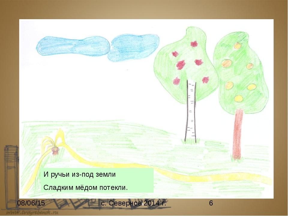 И ручьи из-под земли Сладким мёдом потекли. с. Северное 2014 г.