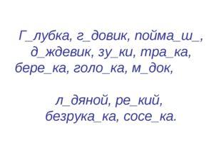Г_лубка, г_довик, пойма_ш_, д_ждевик, зу_ки, тра_ка, бере_ка, голо_ка, м_док,