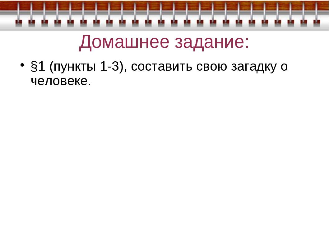 Домашнее задание: §1 (пункты 1-3), составить свою загадку о человеке.