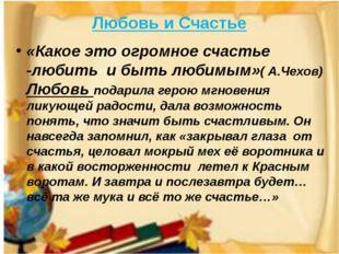 Любовь и Счастье «Какое это огромное счастье -любить и быть любимым»( А.Чехов
