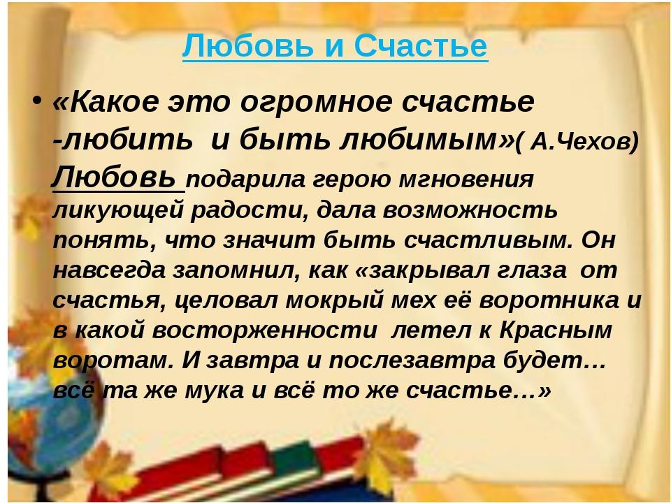 Любовь и Счастье «Какое это огромное счастье -любить и быть любимым»( А.Чехов...