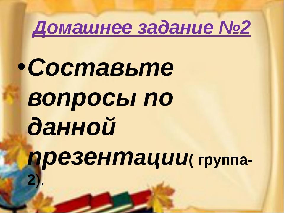 Домашнее задание №2 Составьте вопросы по данной презентации( группа-2).