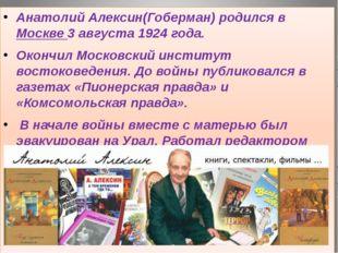 Анатолий Алексин(Гоберман) родился в Москве 3 августа 1924 года. Окончил Мос