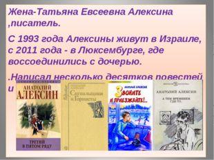 Жена-Татьяна Евсеевна Алексина ,писатель. С 1993 года Алексины живут в Израи