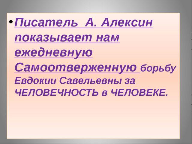 Писатель А. Алексин показывает нам ежедневную Самоотверженную борьбу Евдокии...