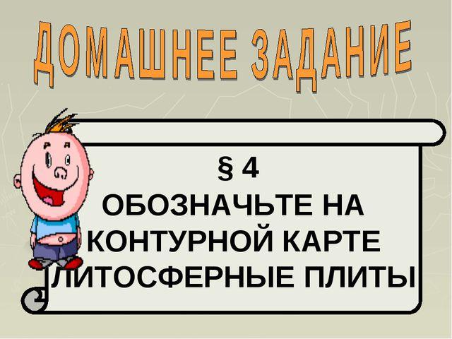 § 4 ОБОЗНАЧЬТЕ НА КОНТУРНОЙ КАРТЕ ЛИТОСФЕРНЫЕ ПЛИТЫ
