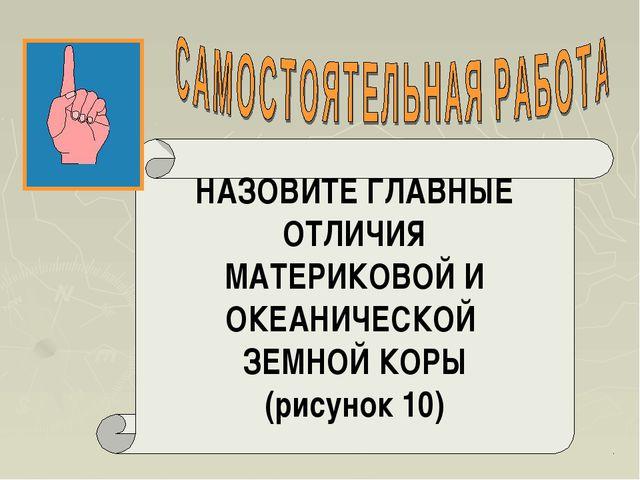 НАЗОВИТЕ ГЛАВНЫЕ ОТЛИЧИЯ МАТЕРИКОВОЙ И ОКЕАНИЧЕСКОЙ ЗЕМНОЙ КОРЫ (рисунок 10)