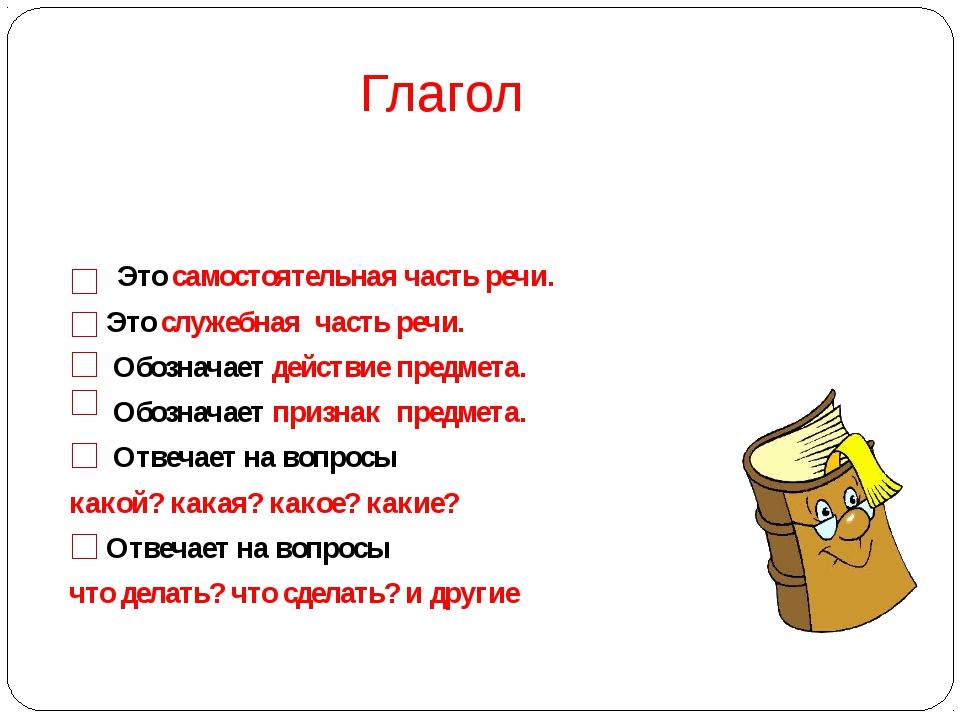 Глагол Это самостоятельная часть речи. Это служебная часть речи. Обозначает д...