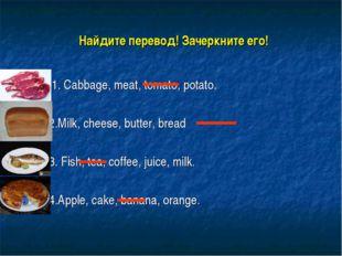 Найдите перевод! Зачеркните его! 1. Cabbage, meat, tomato, potato. 2.Milk, c
