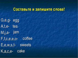 Составьте и запишите слова! G,e,g- A,t,e- M,j,a- F,f,c,e,e,o- E,e,w,s,t- K,a,