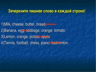 Зачеркните лишнее слово в каждой строке! 1)Milk, cheese, butter, bread. 2)Ban