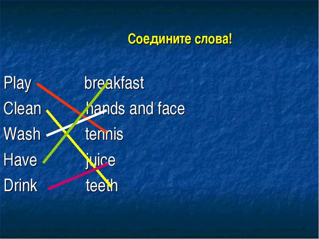 Соедините слова! Play breakfast Clean hands and face Wash tennis Have juice...