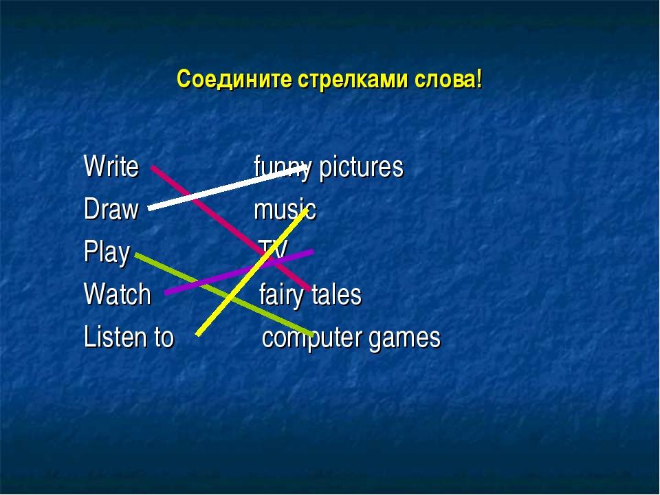 Соедините стрелками слова! Write funny pictures Draw music Play TV Watch fair...