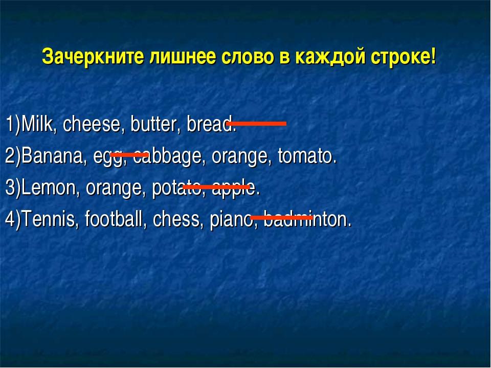 Зачеркните лишнее слово в каждой строке! 1)Milk, cheese, butter, bread. 2)Ban...