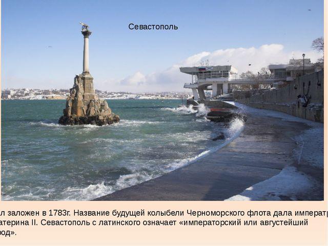 Севастополь Был заложен в 1783г. Название будущей колыбели Черноморского флот...