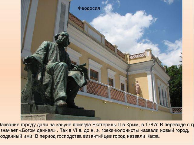 Феодосия Название городу дали на кануне приезда Екатерины II в Крым, в 1787г....
