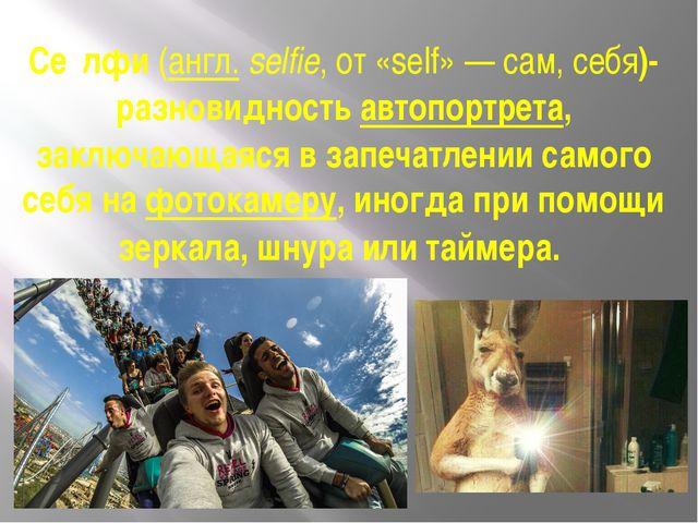 Се́лфи(англ.selfie, от «self»— сам, себя)-разновидностьавтопортрета, закл...